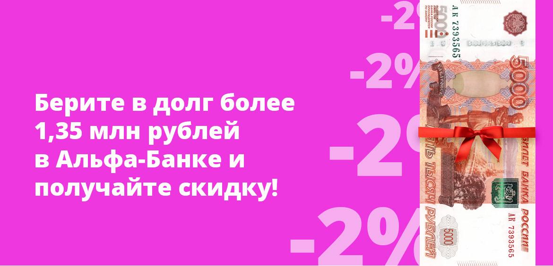 Берите в долг более 1,35 млн рублей в Альфа-Банке и получайте скидку!