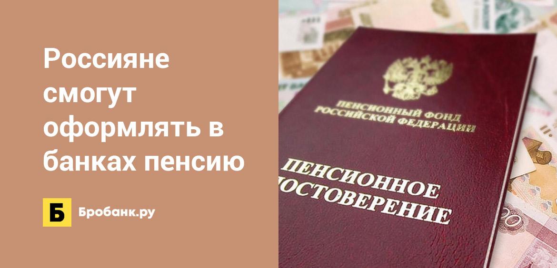 Россияне смогут оформлять в банках пенсию