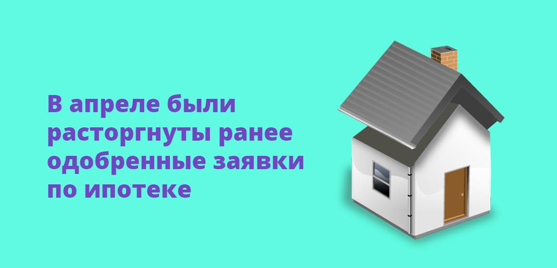 В апреле были расторгнуты ранее одобренные заявки по ипотеке