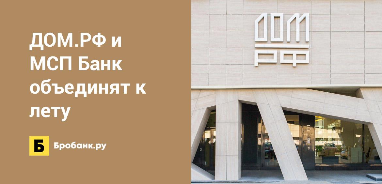 ДОМ.РФ и МСП Банк объединят к лету