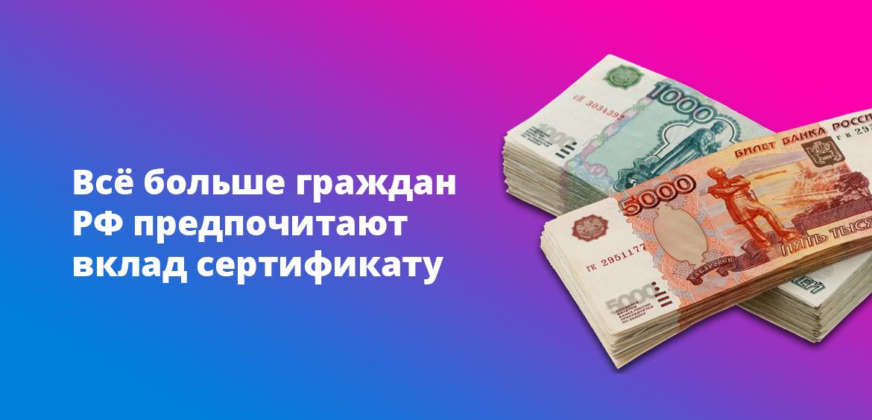 Всё больше граждан РФ предпочитают вклад сертификату
