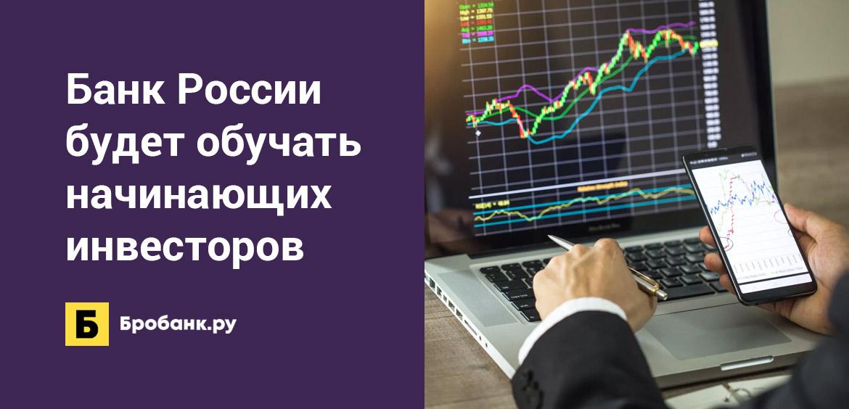 Банк России будет обучать начинающих инвесторов