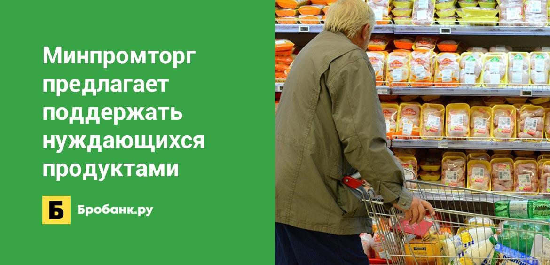 Минпромторг предлагает поддержать нуждающихся продуктами