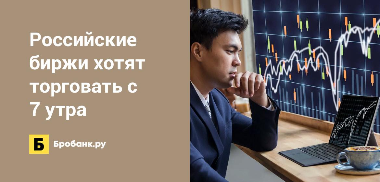 Российские биржи хотят торговать с 7 утра