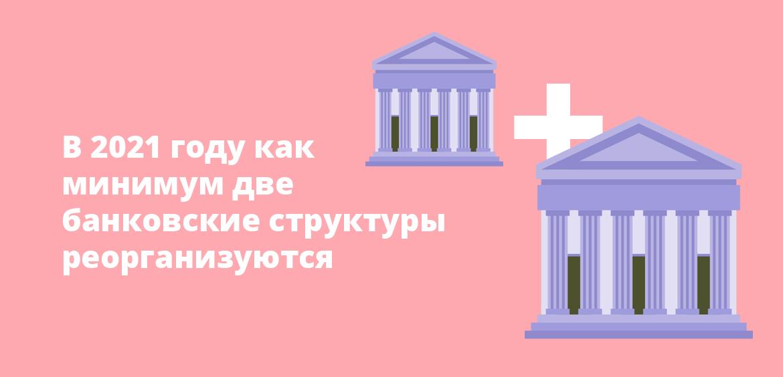В 2021 году как минимум две банковские структуры реорганизуются
