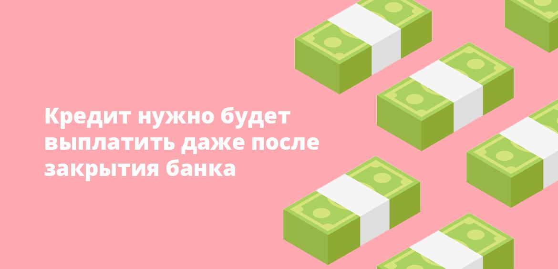 Кредит нужно будет выплатить даже после закрытия банка