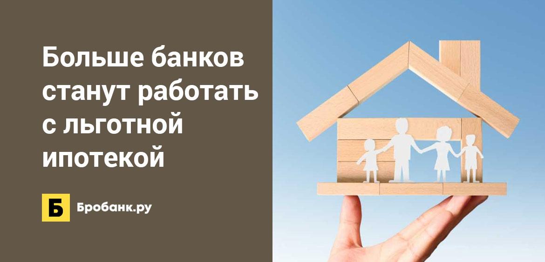 Больше банков станут работать с льготной ипотекой