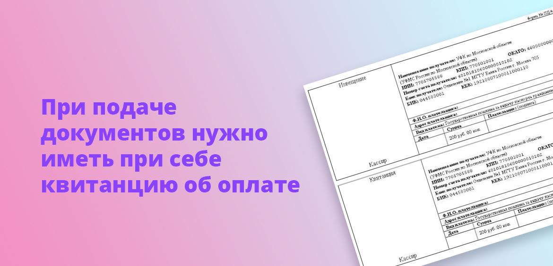 При подаче документов нужно иметь при себе квитанцию об оплате