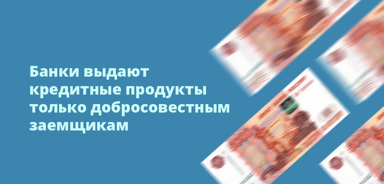 Банки выдают кредитные продукты только добросовестным заемщикам