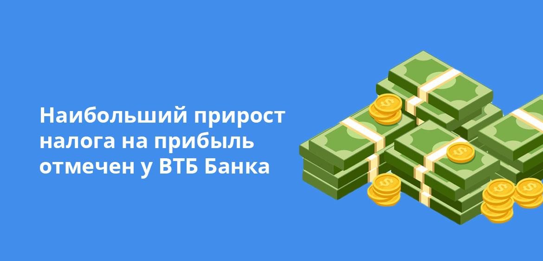 Наибольший прирост налога на прибыль отмечен у ВТБ Банка