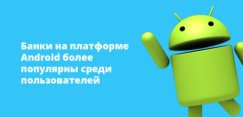 Банки на платформе Android более популярны среди пользователей