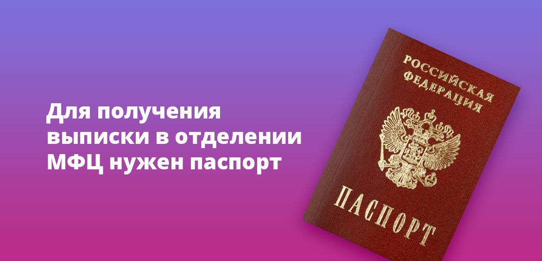 Для получения выписки в отделении МФЦ нужен паспорт