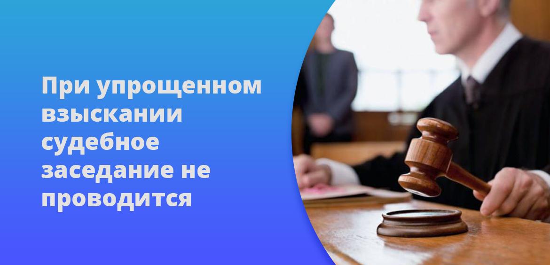 При упрощенном взыскании судебное заседание не проводится