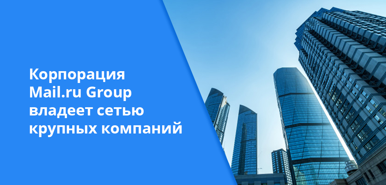 Корпорация Mail.ru Group владеет сетью крупных компаний