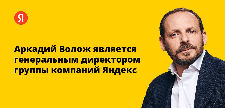 Аркадий Волож является генеральным директором группы компаний Яндекс