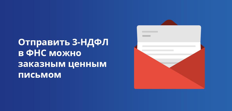 Отправить 3-НДФЛ в ФНС можно заказным письмом