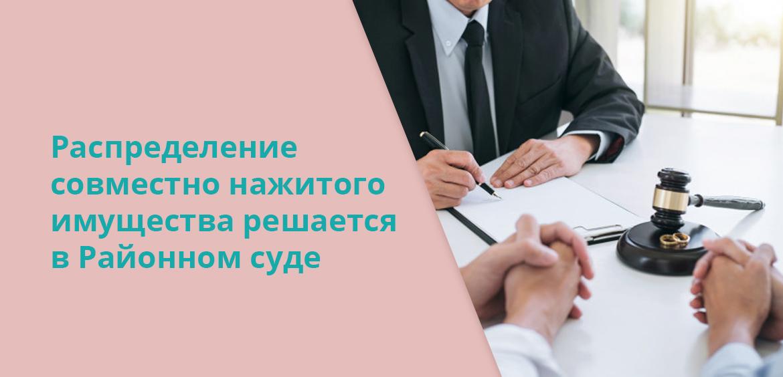 Распределение совместно нажитого имущества решается в Районном суде