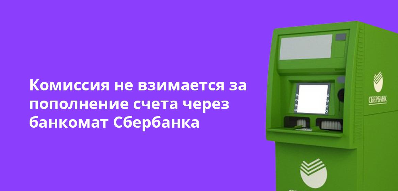 Комиссия не взимается за пополнение счета через банкомат Сбербанка