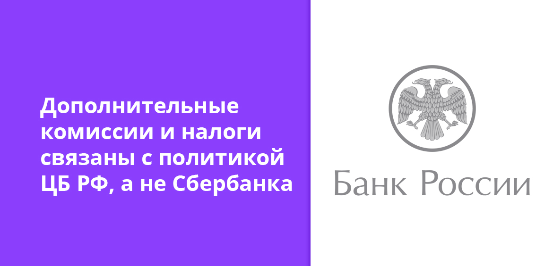 Дополнительные комиссии и налоги связаны с политикой ЦБ РФ, а не Сбербанка