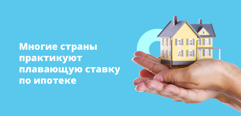 Многие страны практикуют плавающую ставку по ипотеке