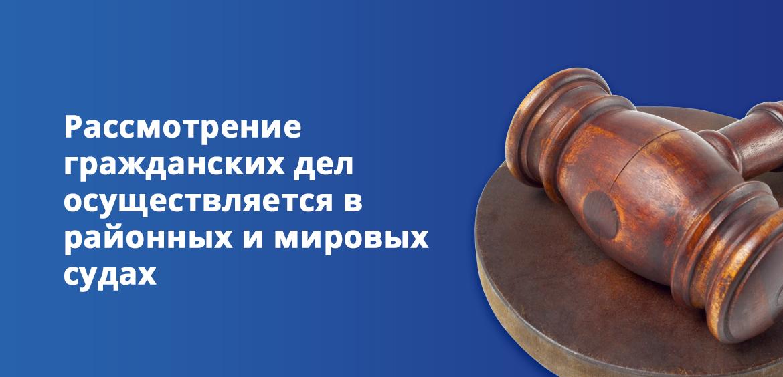 Рассмотрение гражданских дел осуществляется в районных и мировых судах