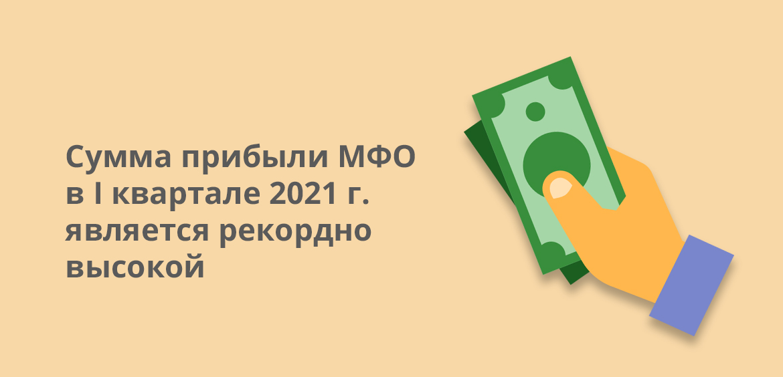 Сумма прибыли МФО в 1 квартале 2021 года является рекордно высокой