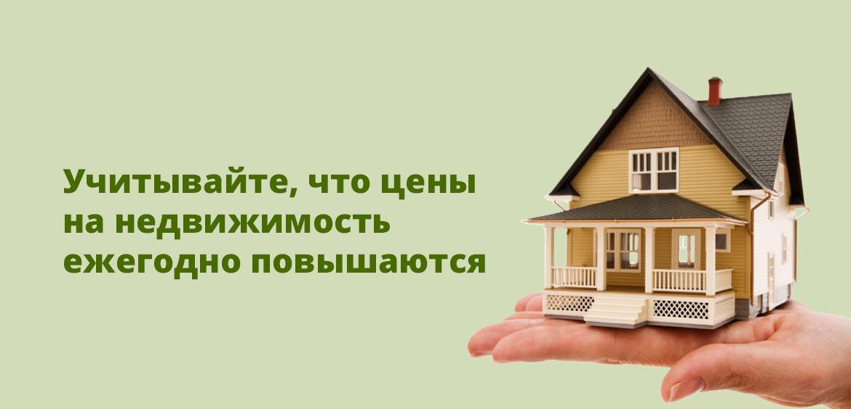 Учитывайте, что цены на недвижимость ежегодно повышаются