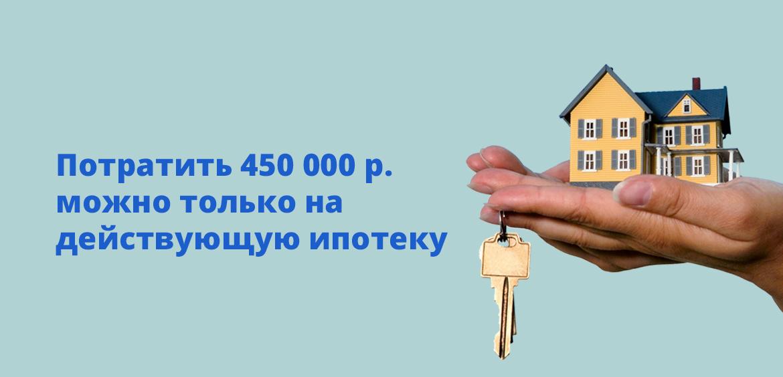 Потратить 450 000 рублей можно только на действующую ипотеку