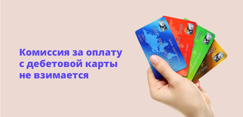 Комиссия за оплату с дебетовой карты не взимается