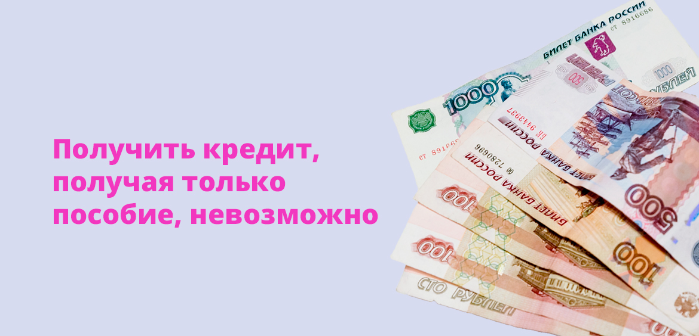 Получить кредит, получая только пособие, невозможно