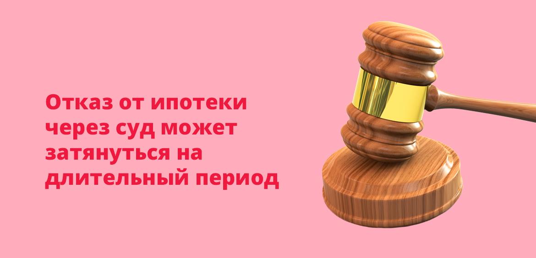 Отказ от ипотеки через суд может затянуться на длительный период