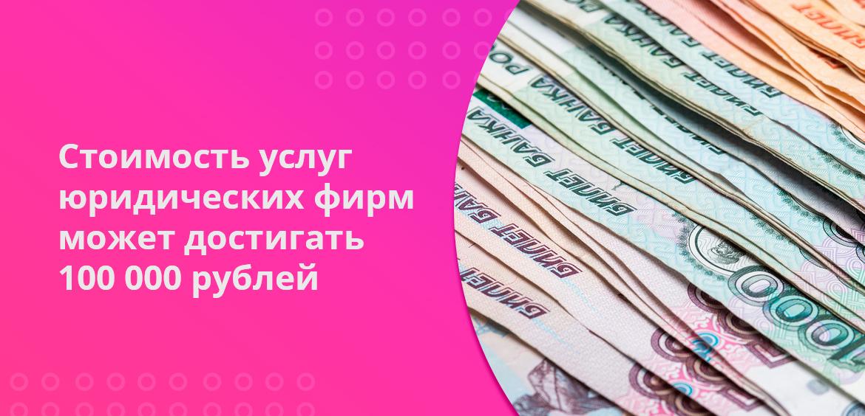 Стоимость услуг юридических фирм может достигать 100 000 рублей